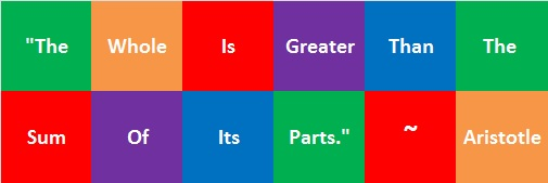 The Whole Is Greater Than The Sum of Its Parts - Aristotle